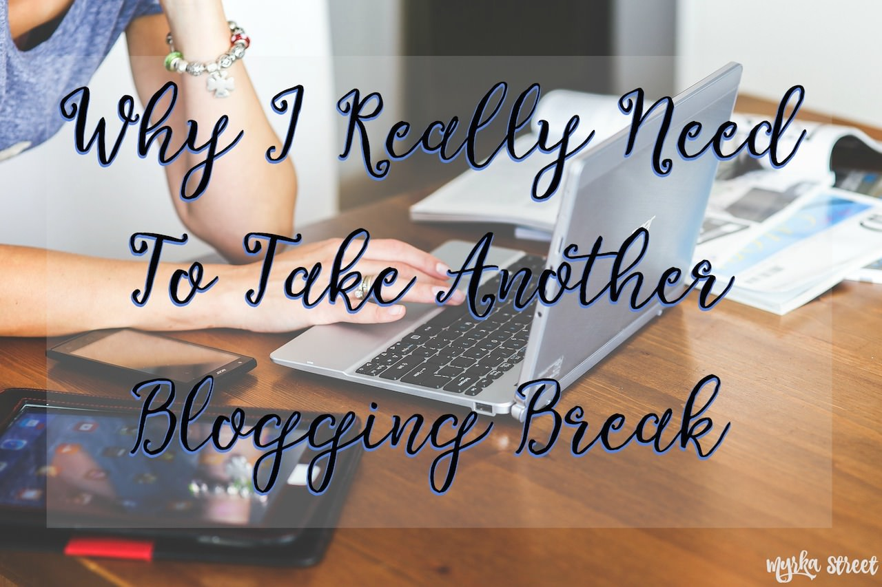 Why I Really Need To Take Another Blogging Break