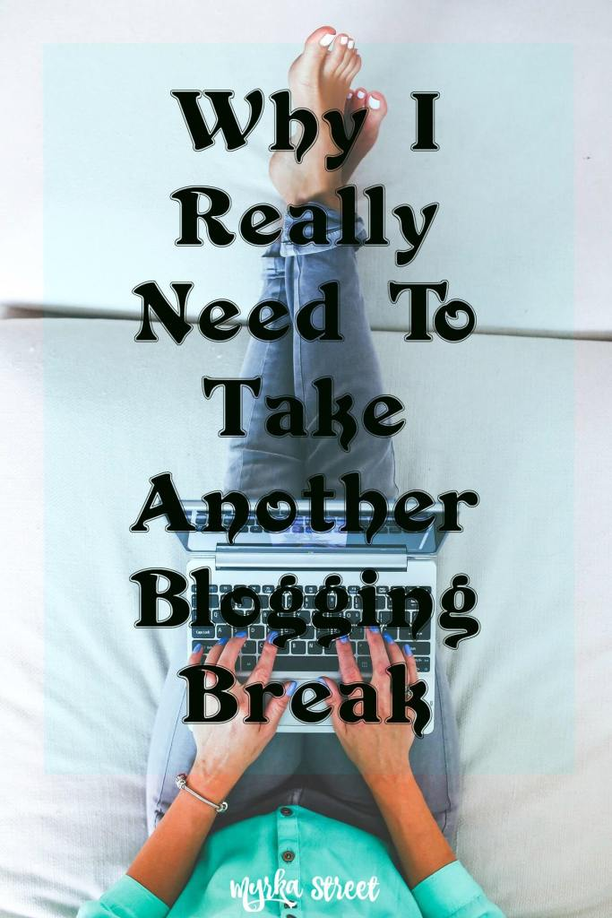Why I Really Need To Take Another Blogging Break ~ Myrka Street